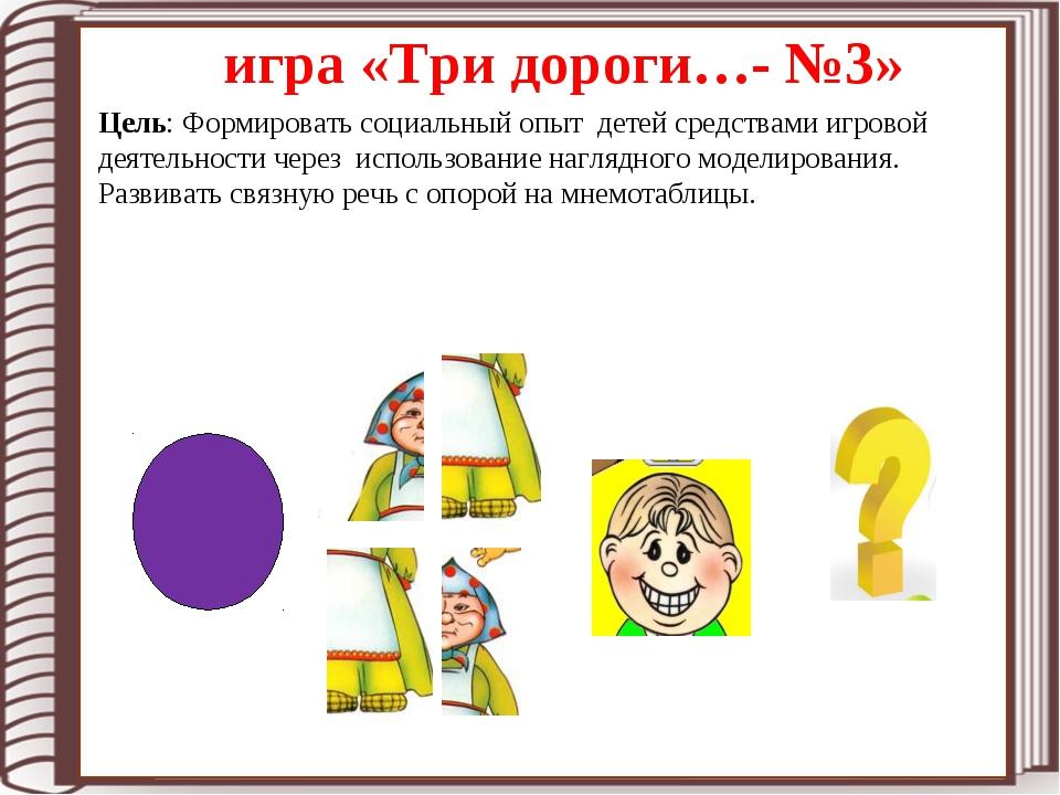 игра «Три дороги…- №3» Цель: Формировать социальный опыт детей средствами игр...