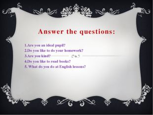 Answer the questions: 1.Are you an ideal pupil? 2.Do you like to do your home