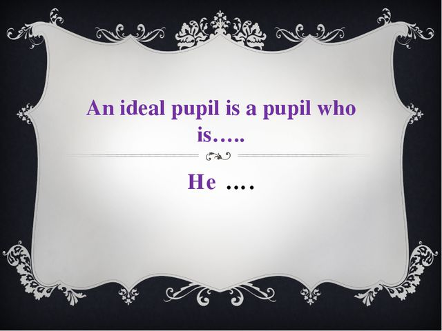 He …. An ideal pupil is a pupil who is…..