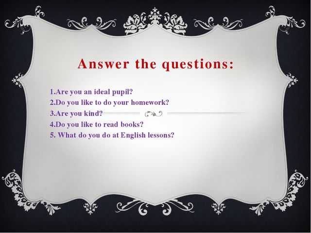 Answer the questions: 1.Are you an ideal pupil? 2.Do you like to do your home...