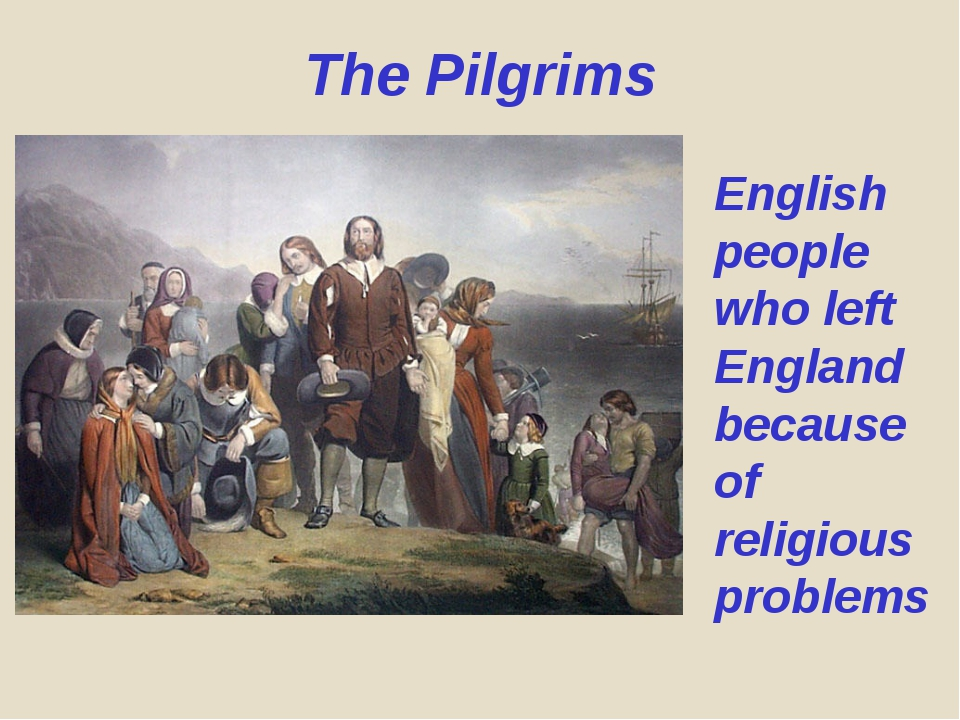 The Pilgrims English people who left England because of religious problems