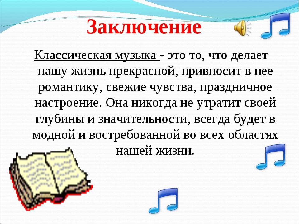 Заключение Классическая музыка - это то, что делает нашу жизнь прекрасной, пр...