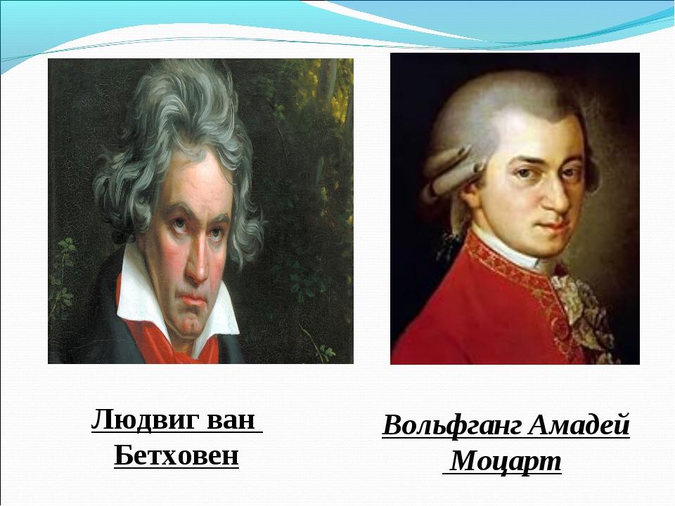 Вольфганг Амадей Моцарт Людвиг ван Бетховен