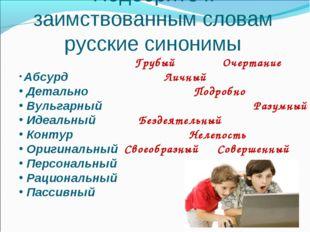 Подберите к заимствованным словам русские синонимы Абсурд Детально Вульгарный