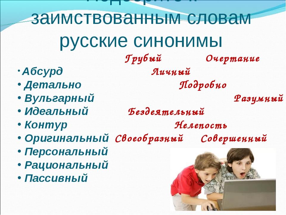 Подберите к заимствованным словам русские синонимы Абсурд Детально Вульгарный...