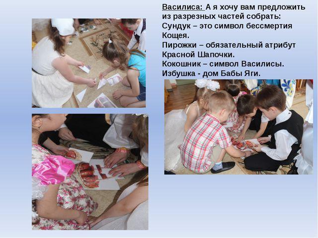 Василиса: А я хочу вам предложить из разрезных частей собрать: Сундук – это с...