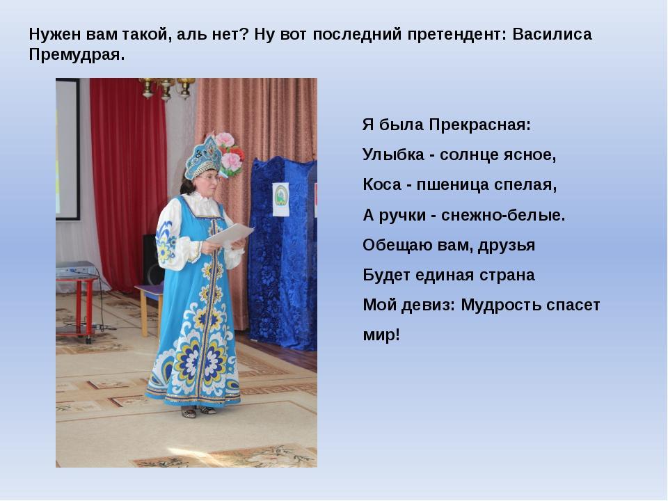 Нужен вам такой, аль нет? Ну вот последний претендент: Василиса Премудрая. Я...
