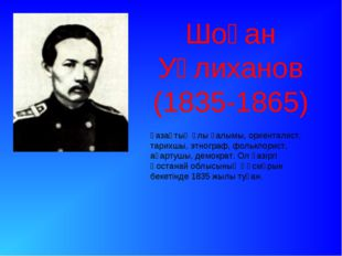 Шоқан Уәлиханов (1835-1865) қазақтың ұлы ғалымы, ориенталист, тарихшы, этногр
