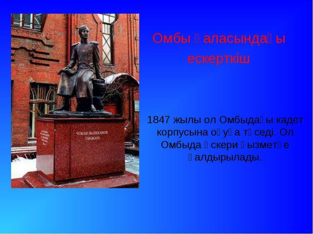 Омбы қаласындағы ескерткіш 1847 жылы ол Омбыдағы кадет корпусына оқуға түсед...