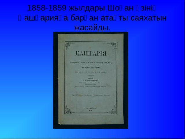 1858-1859 жылдары Шоқан өзінің Қашқарияға барған атақты саяхатын жасайды.