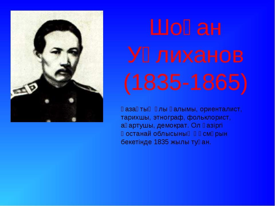 Шоқан Уәлиханов (1835-1865) қазақтың ұлы ғалымы, ориенталист, тарихшы, этногр...