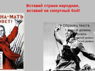 Вставай страна народная, вставай на смертный бой!