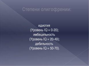 Степени олигофрении: идиотия (Уровень IQ = 0-20); имбецильность (Уровень IQ =