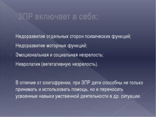 ЗПР включает в себя: Недоразвитие отдельных сторон психических функций; Недор