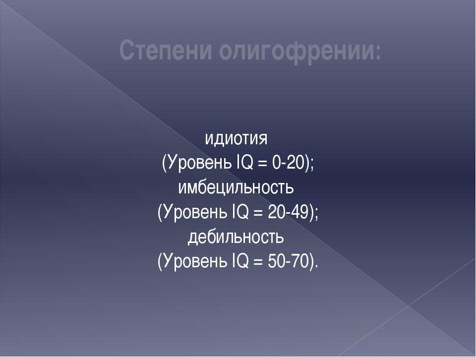 Степени олигофрении: идиотия (Уровень IQ = 0-20); имбецильность (Уровень IQ =...