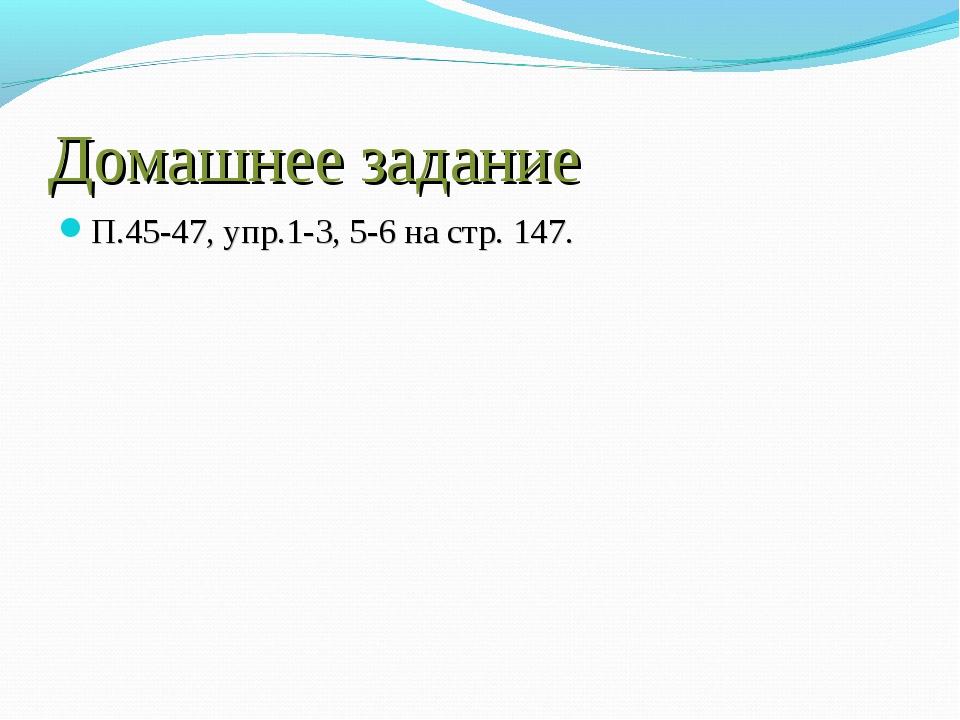 Домашнее задание П.45-47, упр.1-3, 5-6 на стр. 147.