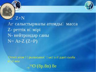 Ar= Z+N Ar- салыстырмалы атомдық масса Z- реттік нөмірі N- нейтрондар саны N=