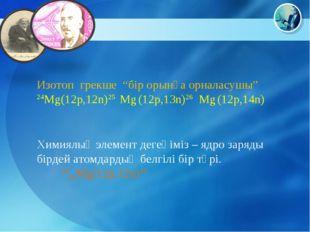 """Изотоп грекше """"бір орынға орналасушы"""" 24Mg(12p,12n)25 Mg (12p,13n)26 Mg (12p,"""
