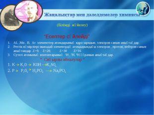 (Білімді жүйелеу) AL ,Mn , B, Ar элементтер атомдарының ядро зарядын, электр