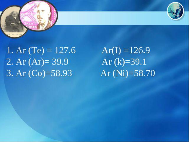 1. Ar (Te) = 127.6 Ar(I) =126.9 2. Ar (Ar)= 39.9 Ar (k)=39.1 3. Ar (Co)=58.93...