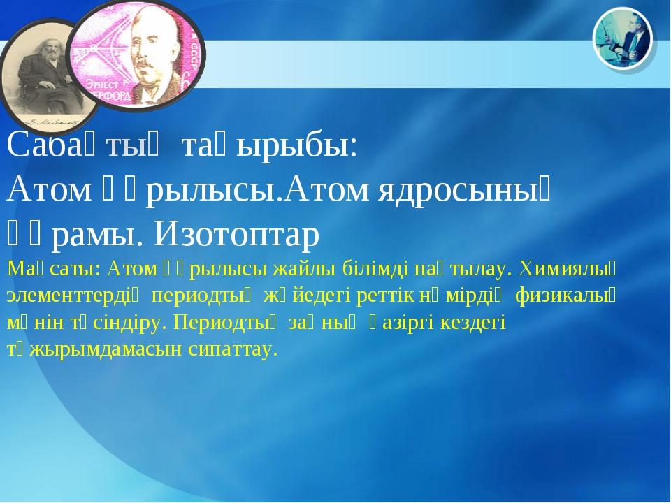 Сабақтың тақырыбы: Атом құрылысы.Атом ядросының құрамы. Изотоптар Мақсаты: Ат...
