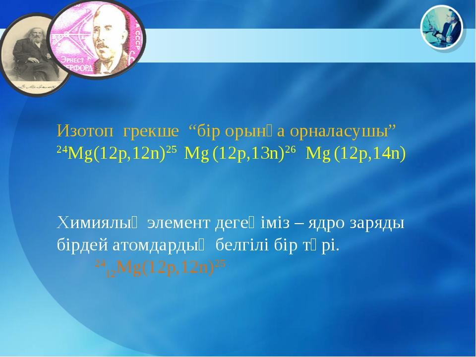 """Изотоп грекше """"бір орынға орналасушы"""" 24Mg(12p,12n)25 Mg (12p,13n)26 Mg (12p,..."""