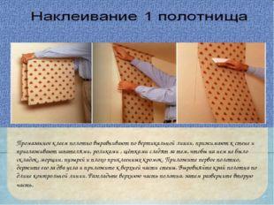 Промазанное клеем полотно выравнивают по вертикальной линии, прижимают к стен