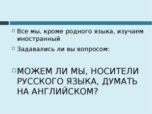 Все мы, кроме родного языка, изучаем иностранный Задавались ли вы вопросом: