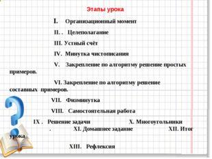 Этапы урока I. Организационный момент II. . Целеполагание III. Устный счёт IV