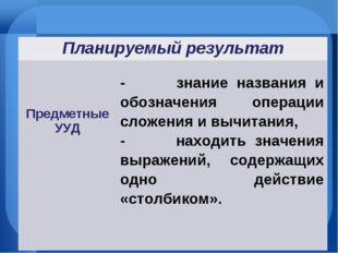 Планируемый результат Предметные УУД - знание названия и обозначения операц