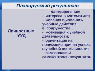 Планируемый результат Личностные УУДФормирование: - интереса к математике;