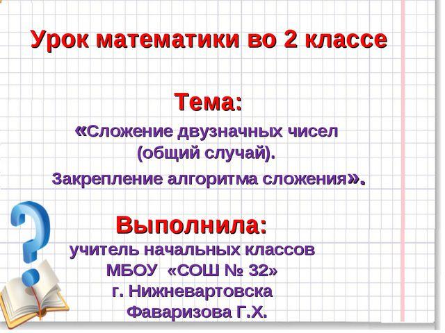 Урок математики во 2 классе Тема: «Сложение двузначных чисел (общий случай)....