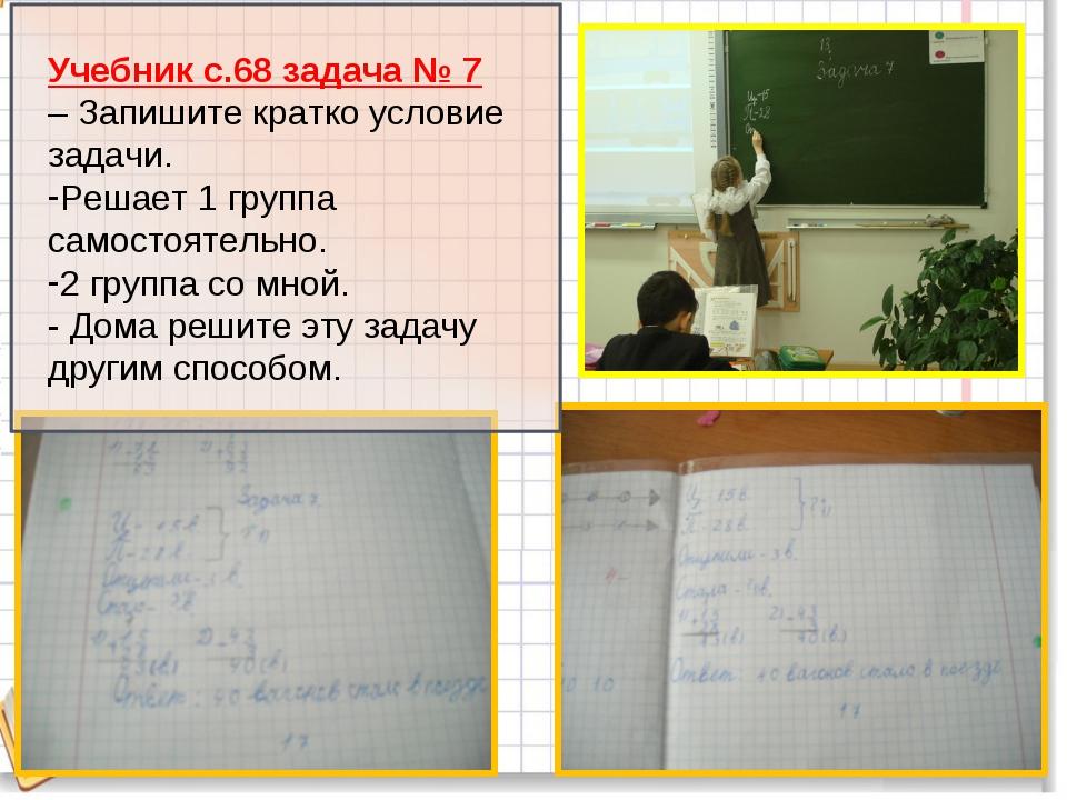 Учебник с.68 задача № 7 – Запишите кратко условие задачи. Решает 1 группа са...