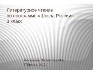 Литературное чтение по программе «Школа России» 3 класс Составила: Филиппова