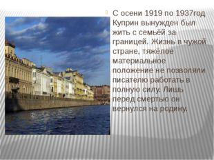 С осени 1919 по 1937год Куприн вынужден был жить с семьёй за границей. Жизнь