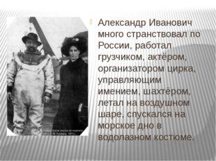 Александр Иванович много странствовал по России, работал грузчиком, актёром,