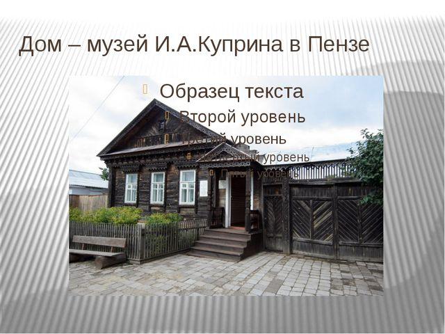 Дом – музей И.А.Куприна в Пензе