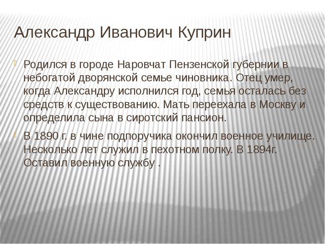 Александр Иванович Куприн Родился в городе Наровчат Пензенской губернии в неб...