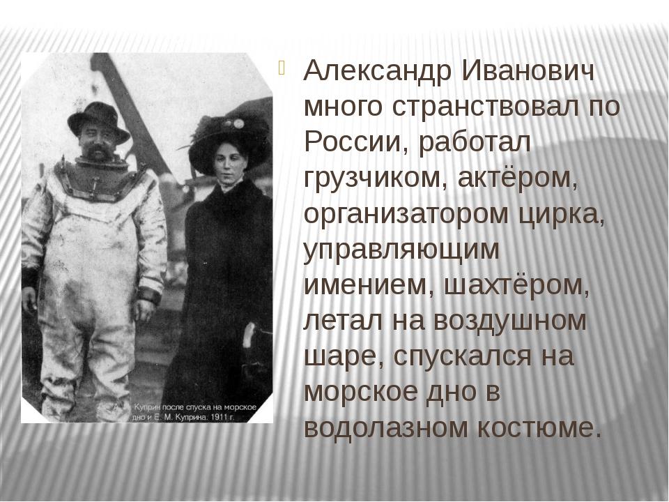 Александр Иванович много странствовал по России, работал грузчиком, актёром,...