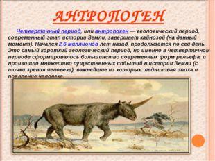 АНТРОПОГЕН Четвертичный период, или антропоген — геологический период, соврем