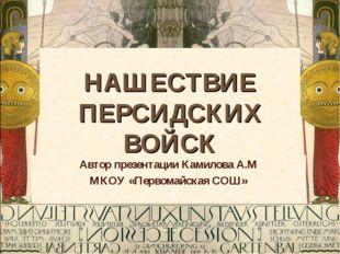 НАШЕСТВИЕ ПЕРСИДСКИХ ВОЙСК Автор презентации Камилова А.М МКОУ «Первомайская