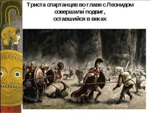 . Триста спартанцев во главе с Леонидом совершили подвиг, оставшийся в веках