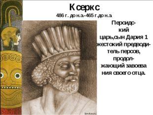 Персидс- кий царь,сын Дария 1 жестокий предводи- тель персов, продол- жающий