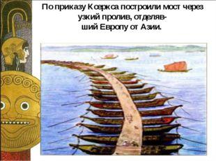 По приказу Ксеркса построили мост через узкий пролив, отделяв- ший Европу от