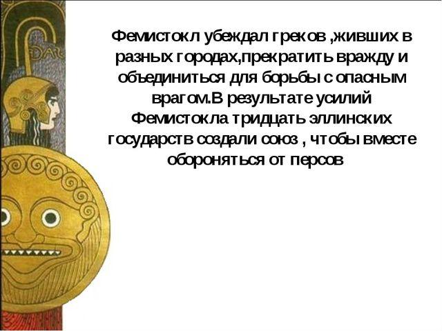 Фемистокл убеждал греков ,живших в разных городах,прекратить вражду и объедин...
