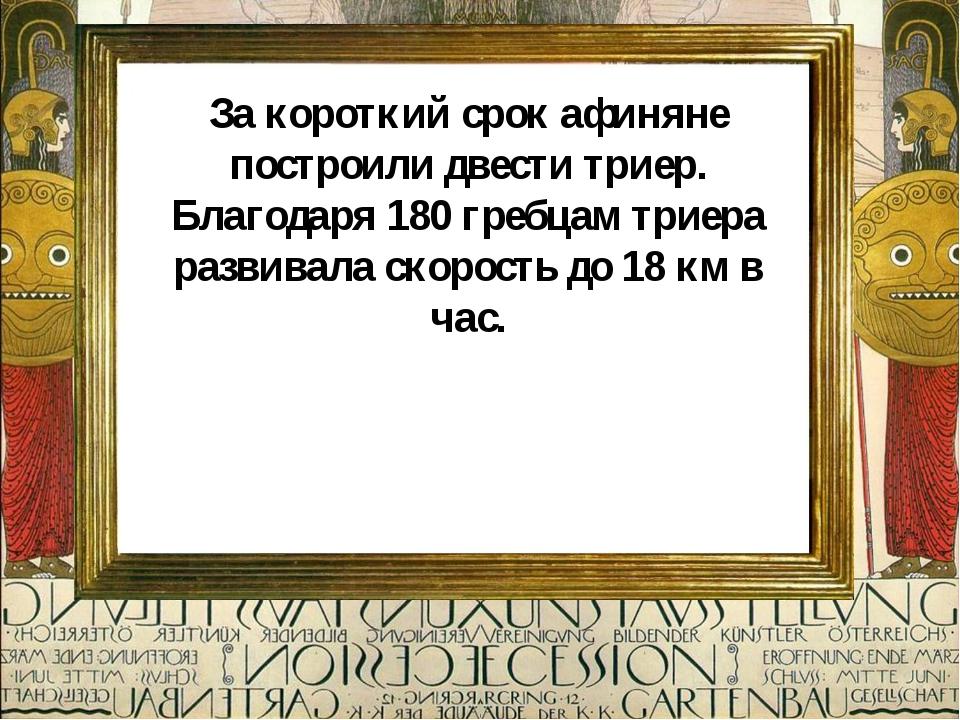 За короткий срок афиняне построили двести триер. Благодаря 180 гребцам триера...
