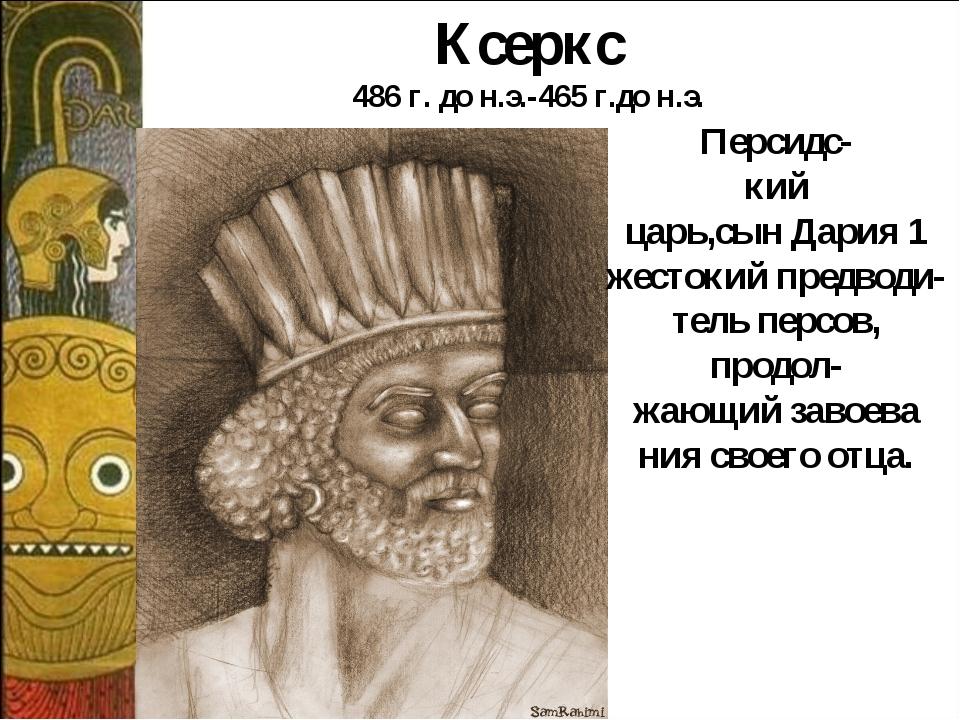 Персидс- кий царь,сын Дария 1 жестокий предводи- тель персов, продол- жающий...