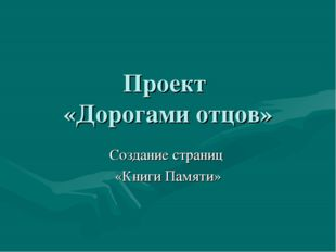 Проект «Дорогами отцов» Создание страниц «Книги Памяти»