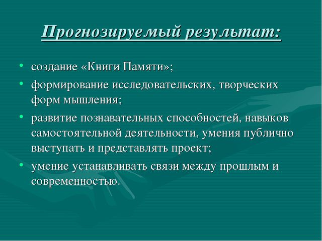 Прогнозируемый результат: создание «Книги Памяти»; формирование исследователь...