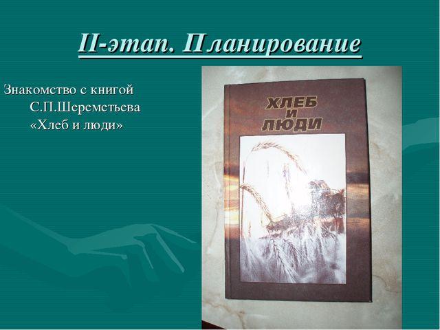 II-этап. Планирование Знакомство с книгой С.П.Шереметьева «Хлеб и люди»